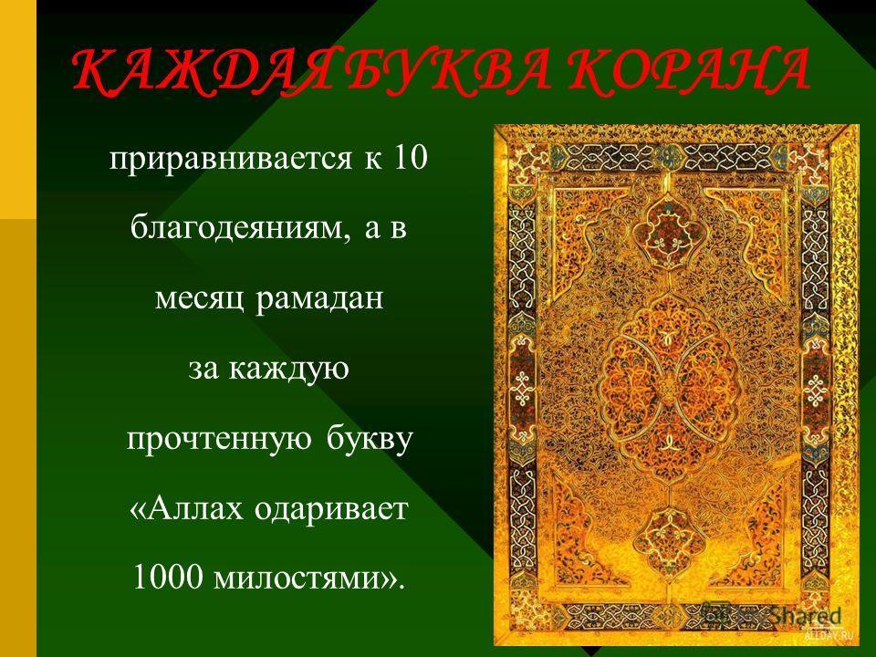 КАЖДАЯ БУКВА КОРАНА приравнивается к 10 благодеяниям, а в месяц рамадан за каждую прочтенную букву «Аллах одаривает 1000 милостями».