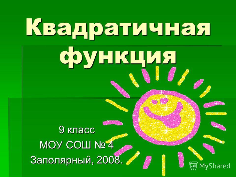 Квадратичная функция 9 класс МОУ СОШ 4 Заполярный, 2008.