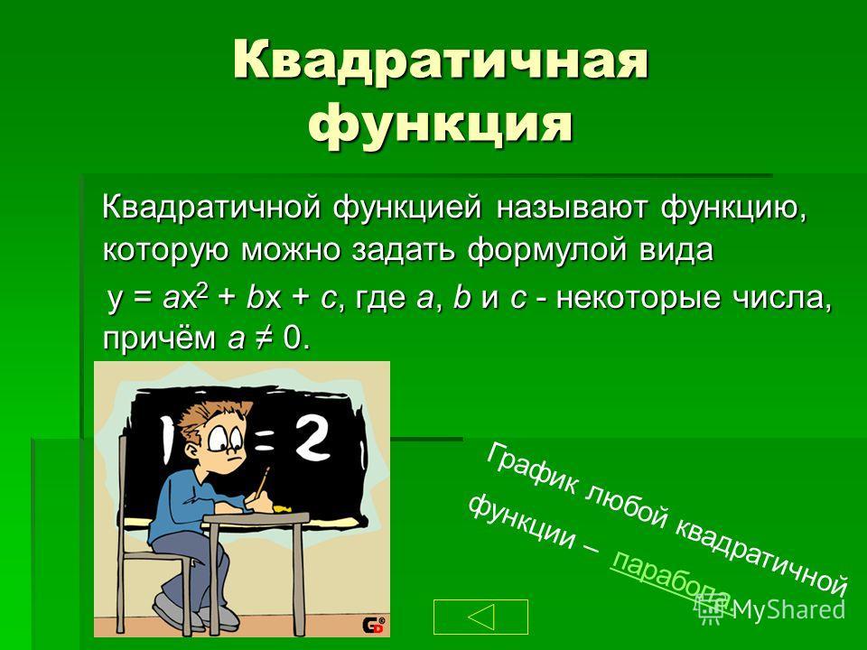 Квадратичная функция Квадратичной функцией называют функцию, которую можно задать формулой вида Квадратичной функцией называют функцию, которую можно задать формулой вида y = ax 2 + bx + c, где a, b и с - некоторые числа, причём а 0. y = ax 2 + bx +