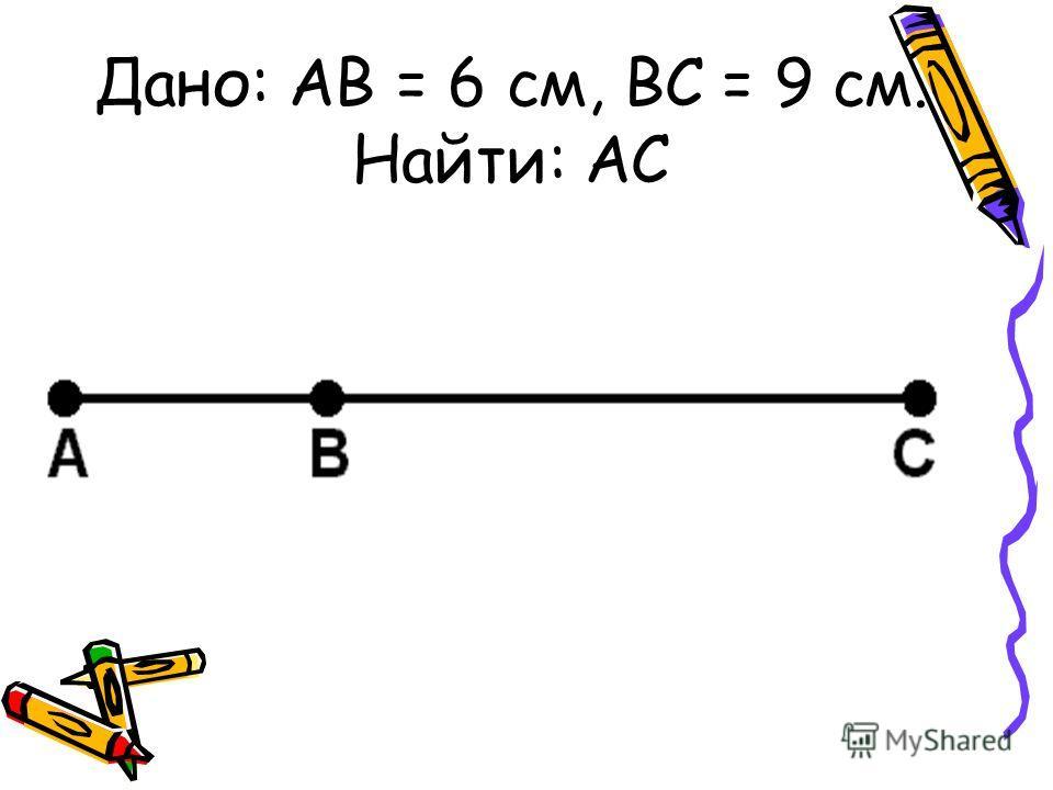 Дано: АВ = 6 см, ВС = 9 см. Найти: АС