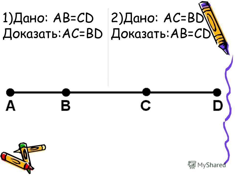 1)Дано: AB=CD Доказать:AC=BD 2)Дано: АС=BD Доказать:AB=CD