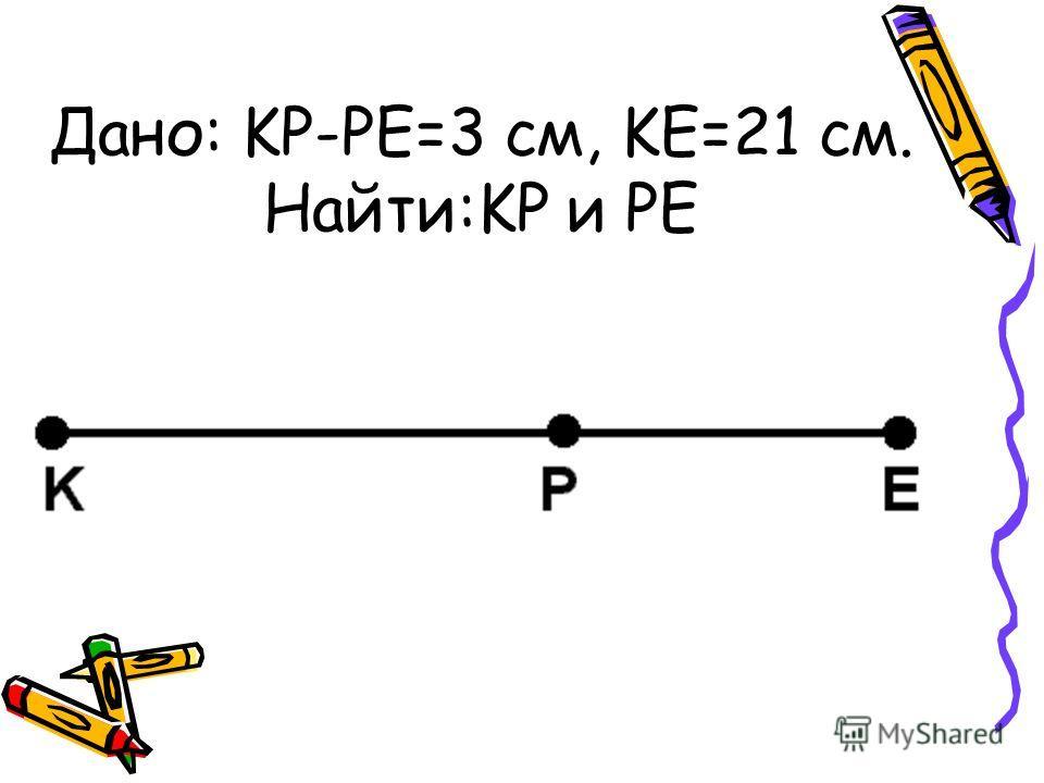 Дано: KP-PE=3 см, KE=21 см. Найти:KP и PE