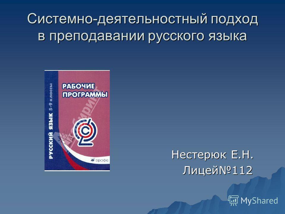 Системно-деятельностный подход в преподавании русского языка Нестерюк Е.Н. Нестерюк Е.Н. Лицей112 Лицей112