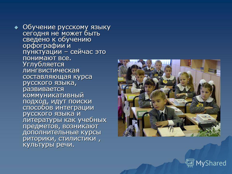 Обучение русскому языку сегодня не может быть сведено к обучению орфографии и пунктуации – сейчас это понимают все. Углубляется лингвистическая составляющая курса русского языка, развивается коммуникативный подход, идут поиски способов интеграции рус