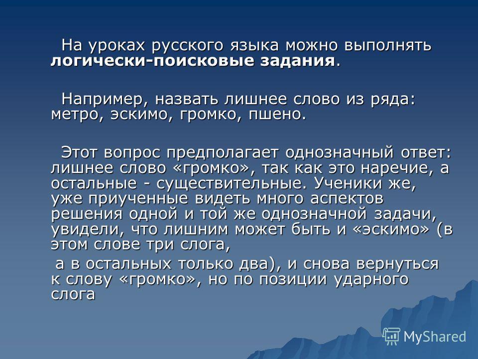 На уроках русского языка можно выполнять логически-поисковые задания. На уроках русского языка можно выполнять логически-поисковые задания. Например, назвать лишнее слово из ряда: метро, эскимо, громко, пшено. Например, назвать лишнее слово из ряда: