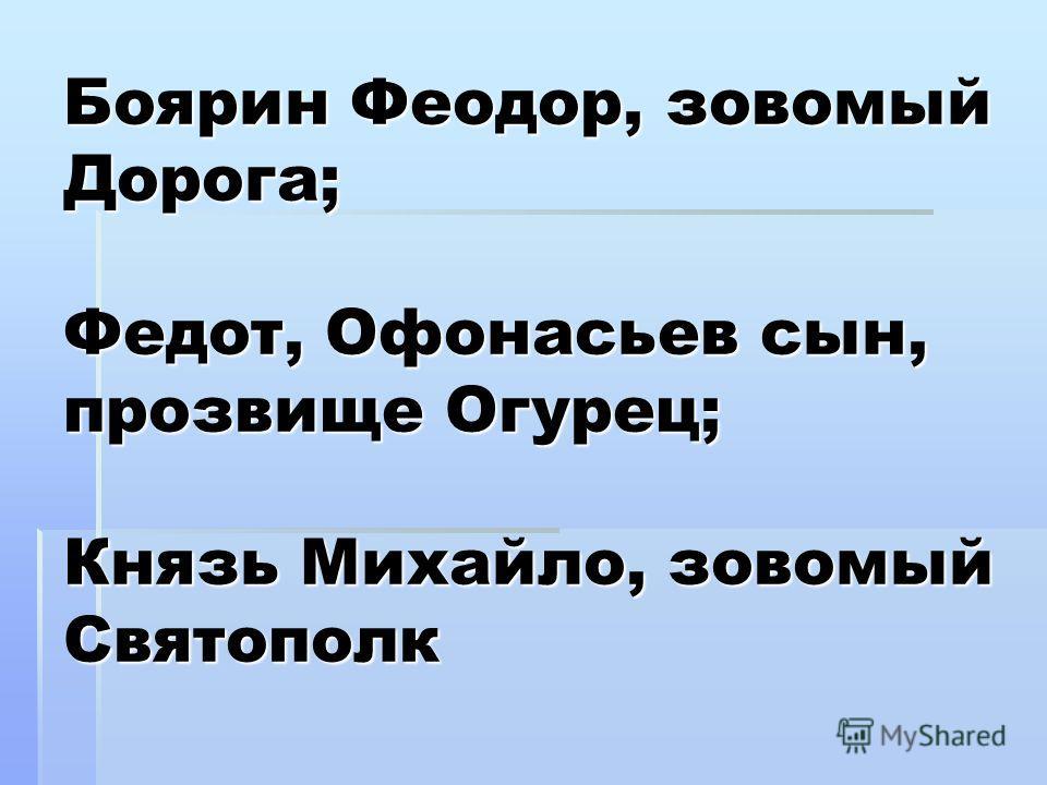 Боярин Феодор, зовомый Дорога; Федот, Офонасьев сын, прозвище Огурец; Князь Михайло, зовомый Святополк