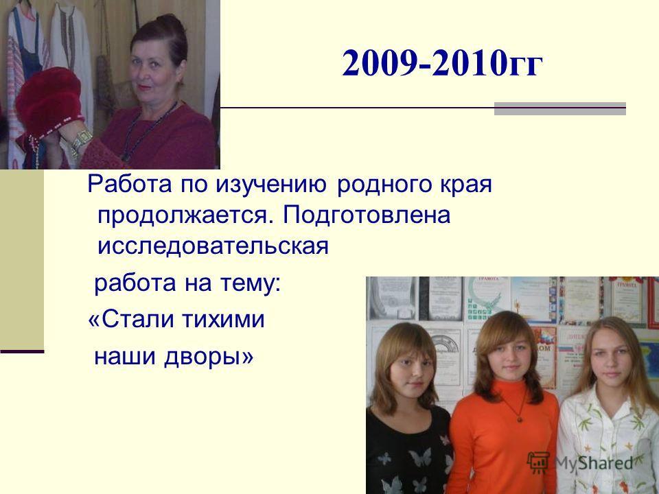 2009-2010гг Работа по изучению родного края продолжается. Подготовлена исследовательская работа на тему: «Стали тихими наши дворы»