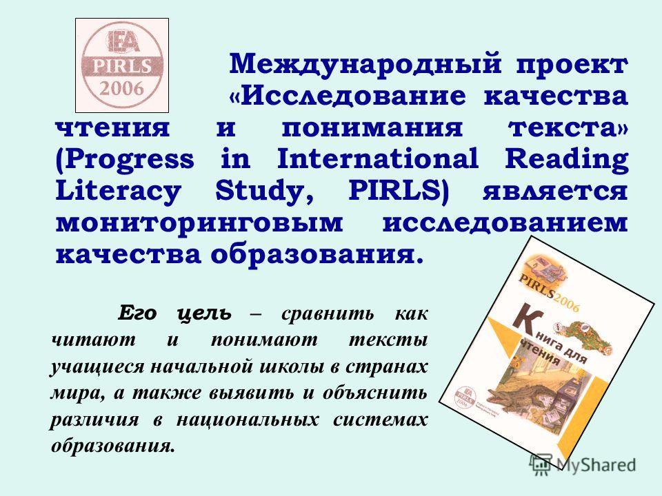 Международный проект «Исследование качества чтения и понимания текста» (Progress in International Reading Literacy Study, PIRLS) является мониторинговым исследованием качества образования. Его цель – сравнить как читают и понимают тексты учащиеся нач