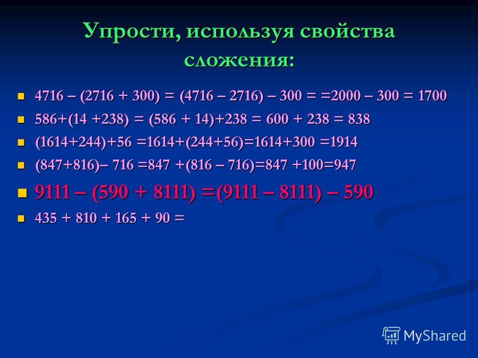Упрости, используя свойства сложения: 4716 – (2716 + 300) = (4716 – 2716) – 300 = =2000 – 300 = 1700 4716 – (2716 + 300) = (4716 – 2716) – 300 = =2000 – 300 = 1700 586+(14 +238) = (586 + 14)+238 = 600 + 238 = 838 586+(14 +238) = (586 + 14)+238 = 600