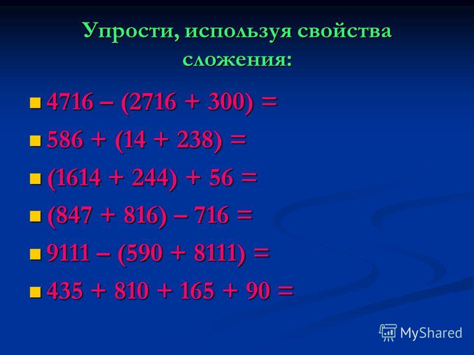 Упрости, используя свойства сложения: 4716 – (2716 + 300) = 4716 – (2716 + 300) = 586 + (14 + 238) = 586 + (14 + 238) = (1614 + 244) + 56 = (1614 + 244) + 56 = (847 + 816) – 716 = (847 + 816) – 716 = 9111 – (590 + 8111) = 9111 – (590 + 8111) = 435 +