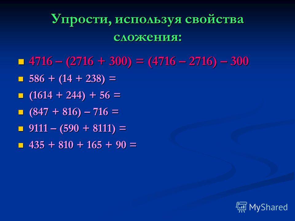 Упрости, используя свойства сложения: 4716 – (2716 + 300) = (4716 – 2716) – 300 4716 – (2716 + 300) = (4716 – 2716) – 300 586 + (14 + 238) = 586 + (14 + 238) = (1614 + 244) + 56 = (1614 + 244) + 56 = (847 + 816) – 716 = (847 + 816) – 716 = 9111 – (59
