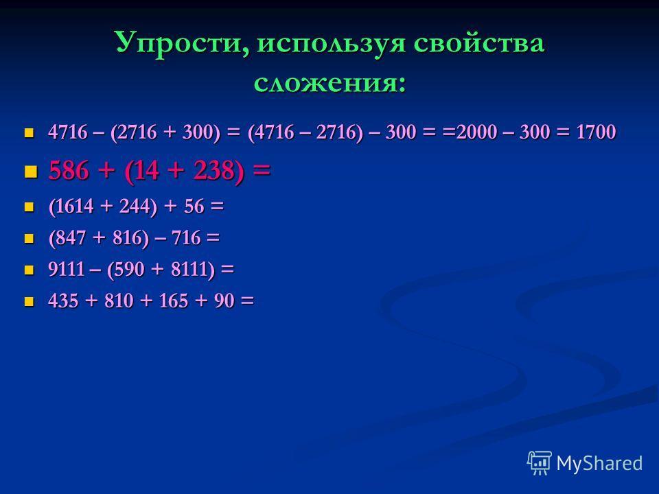 Упрости, используя свойства сложения: 4716 – (2716 + 300) = (4716 – 2716) – 300 = =2000 – 300 = 1700 4716 – (2716 + 300) = (4716 – 2716) – 300 = =2000 – 300 = 1700 586 + (14 + 238) = 586 + (14 + 238) = (1614 + 244) + 56 = (1614 + 244) + 56 = (847 + 8