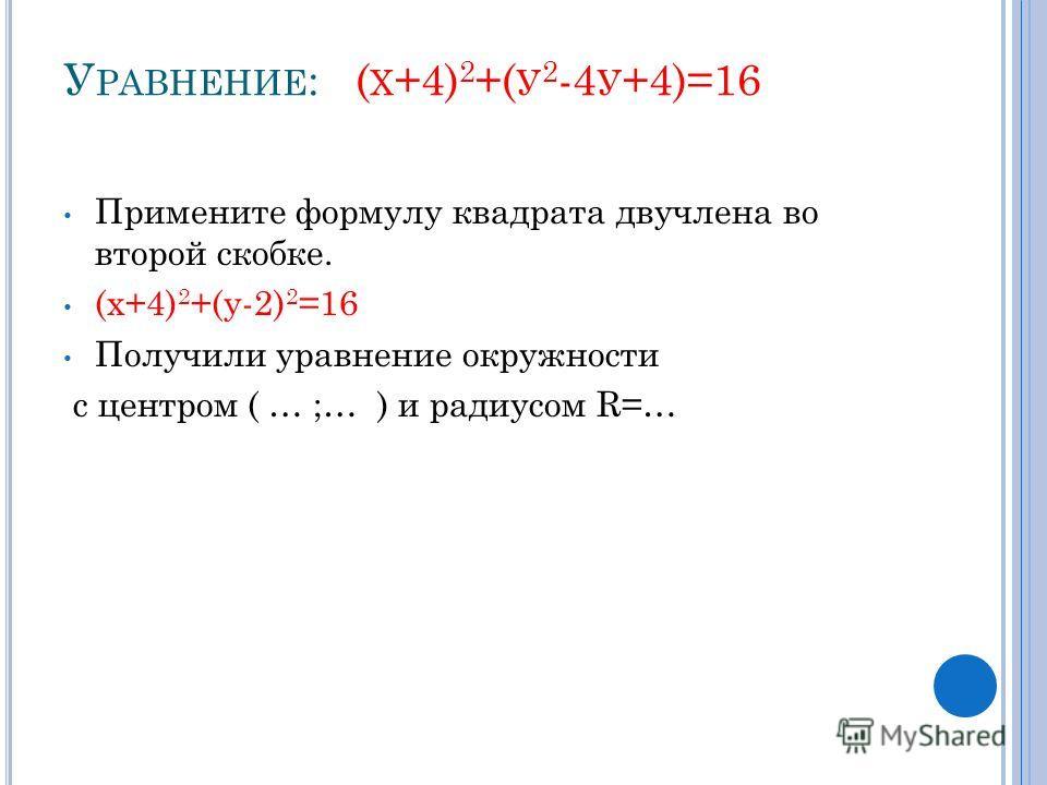 У РАВНЕНИЕ : ( Х +4) 2 +( У 2 -4 У +4)=16 Примените формулу квадрата двучлена во второй скобке. (х+4) 2 +(у-2) 2 =16 Получили уравнение окружности с центром ( … ;… ) и радиусом R=…