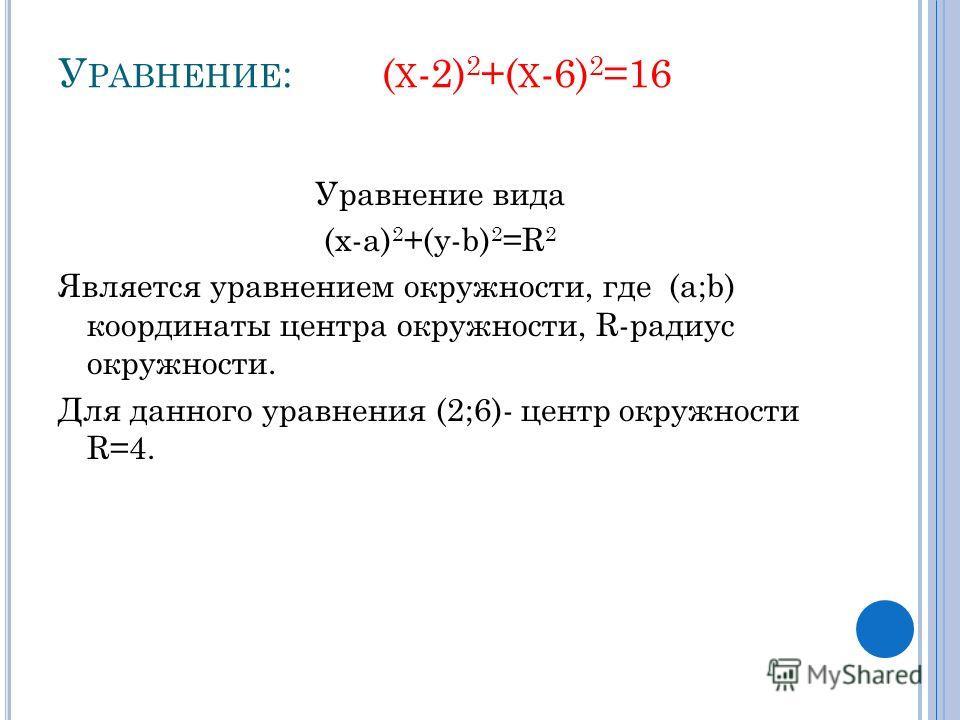 У РАВНЕНИЕ : ( Х -2) 2 +( Х -6) 2 =16 Уравнение вида (x-а) 2 +(y-b) 2 =R 2 Является уравнением окружности, где (a;b) координаты центра окружности, R-радиус окружности. Для данного уравнения (2;6)- центр окружности R=4.