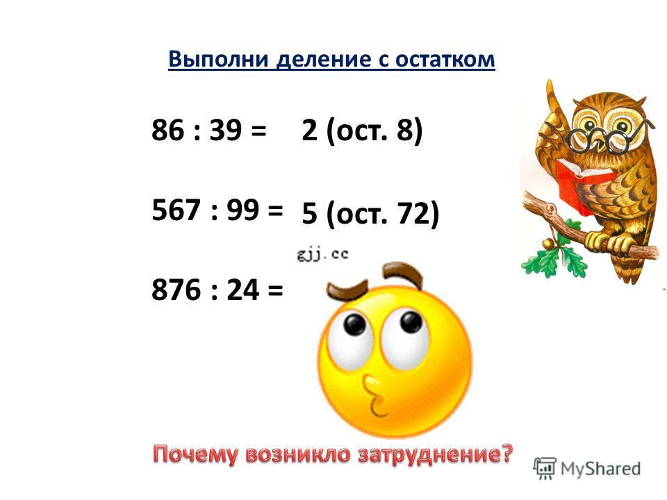Выполни деление с остатком 86 : 39 = 567 : 99 = 876 : 24 = 2 (ост. 8) 5 (ост. 72)