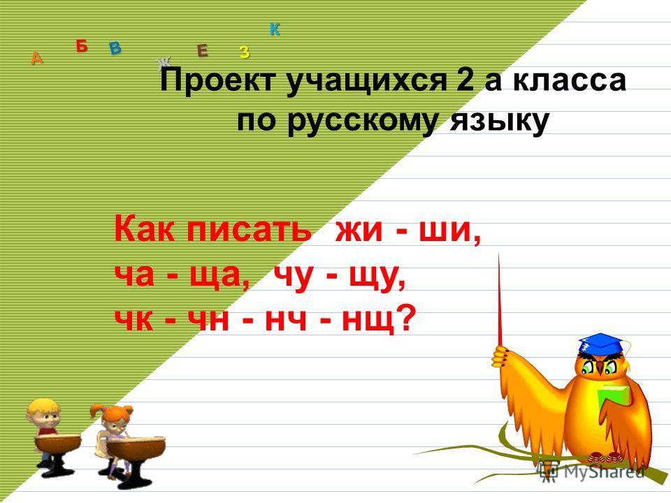 А Б В Ж З Е К Как писать жи - ши, ча - ща, чу - щу, чк - чн - нч - нщ? Проект учащихся 2 а класса по русскому языку