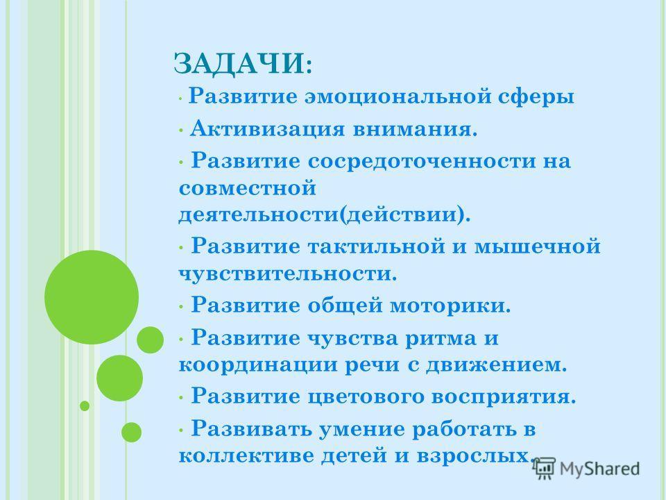 ЗАДАЧИ : Развитие эмоциональной сферы Активизация внимания. Развитие сосредоточенности на совместной деятельности(действии). Развитие тактильной и мышечной чувствительности. Развитие общей моторики. Развитие чувства ритма и координации речи с движени