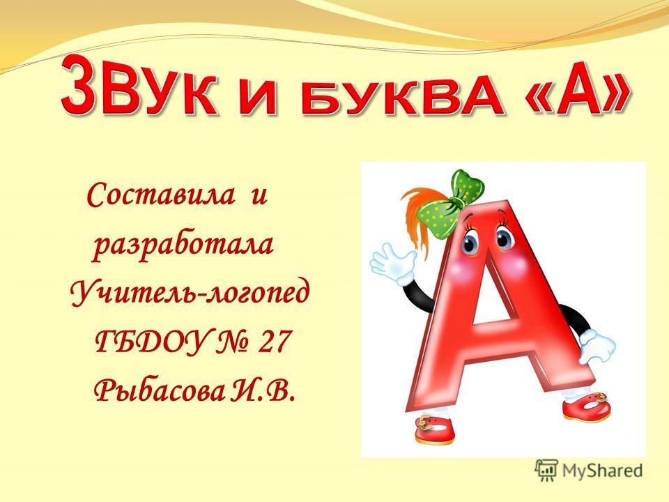 Составила и разработала Учитель-логопед ГБДОУ 27 Рыбасова И.В.