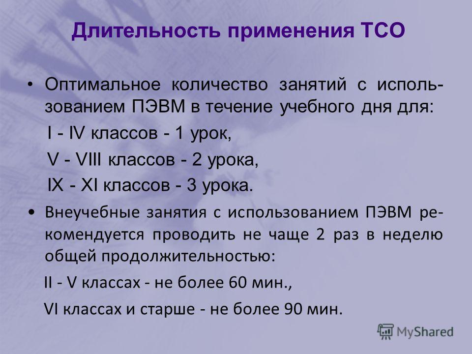 Длительность применения ТСО 1класс – 10 минут; 2-5классы – 15 минут; 6-7классы – 20 минут; 8-9классы – 25 минут; 10-11классы – 30 минут на первом часу занятий, на втором – 20 мин. 6 Следует помнить о возрастных особенностях и интересах той категории
