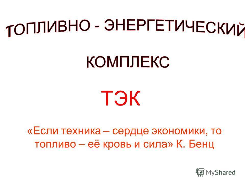 «Если техника – сердце экономики, то топливо – её кровь и сила» К. Бенц ТЭК