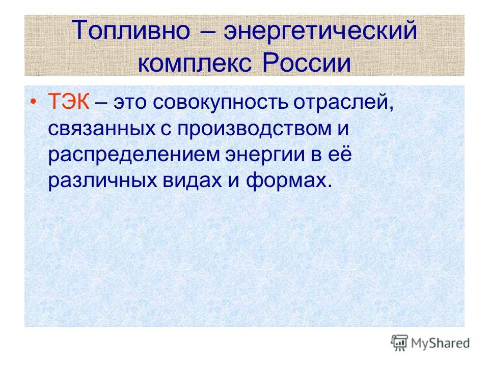 Топливно – энергетический комплекс России ТЭК – это совокупность отраслей, связанных с производством и распределением энергии в её различных видах и формах.