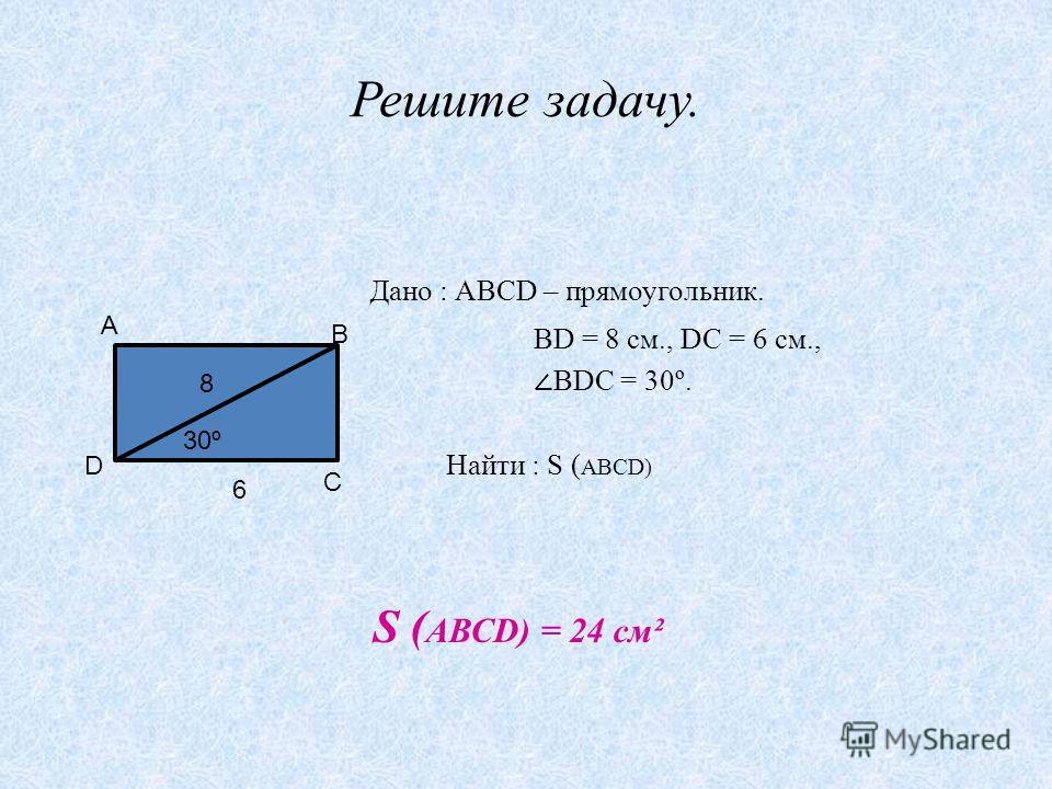 Решите задачу. Дано : АВСD – прямоугольник. ВD = 8 см., DС = 6 см., ВDС = 30º. Найти : S ( АВСD) А В С D 30º 8 6 S ( АВСD) = 24 см²