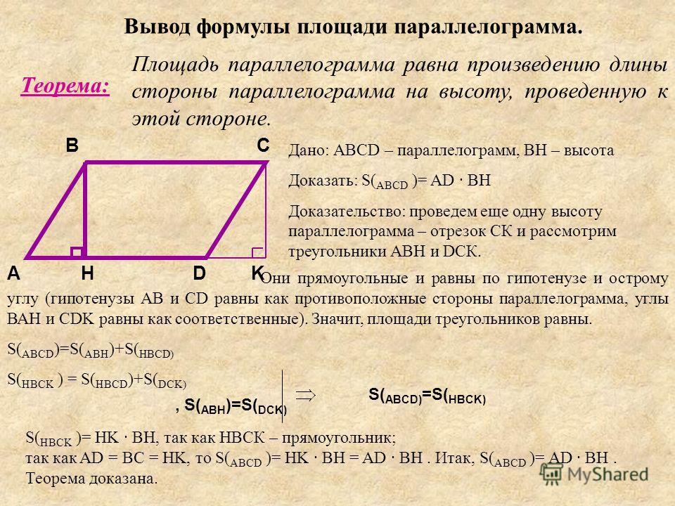 Вывод формулы площади параллелограмма. Теорема: Площадь параллелограмма равна произведению длины стороны параллелограмма на высоту, проведенную к этой стороне. A BC DH Дано: АВСD – параллелограмм, ВН – высота Доказать: S( ABCD )= AD · BH Доказательст