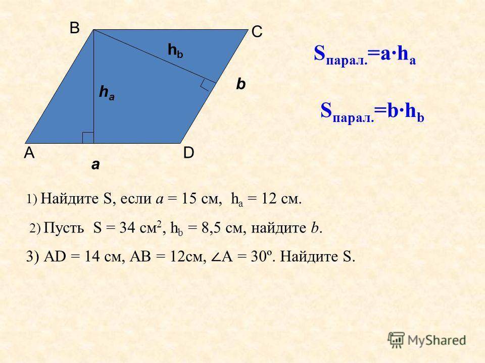 S парал. =а·h a S парал. =b·h b 1) Найдите S, если а = 15 см, h a = 12 см. 2) Пусть S = 34 см 2, h b = 8,5 см, найдите b. 3) АD = 14 см, АВ = 12см, А = 30º. Найдите S. а haha b hbhb А В С D
