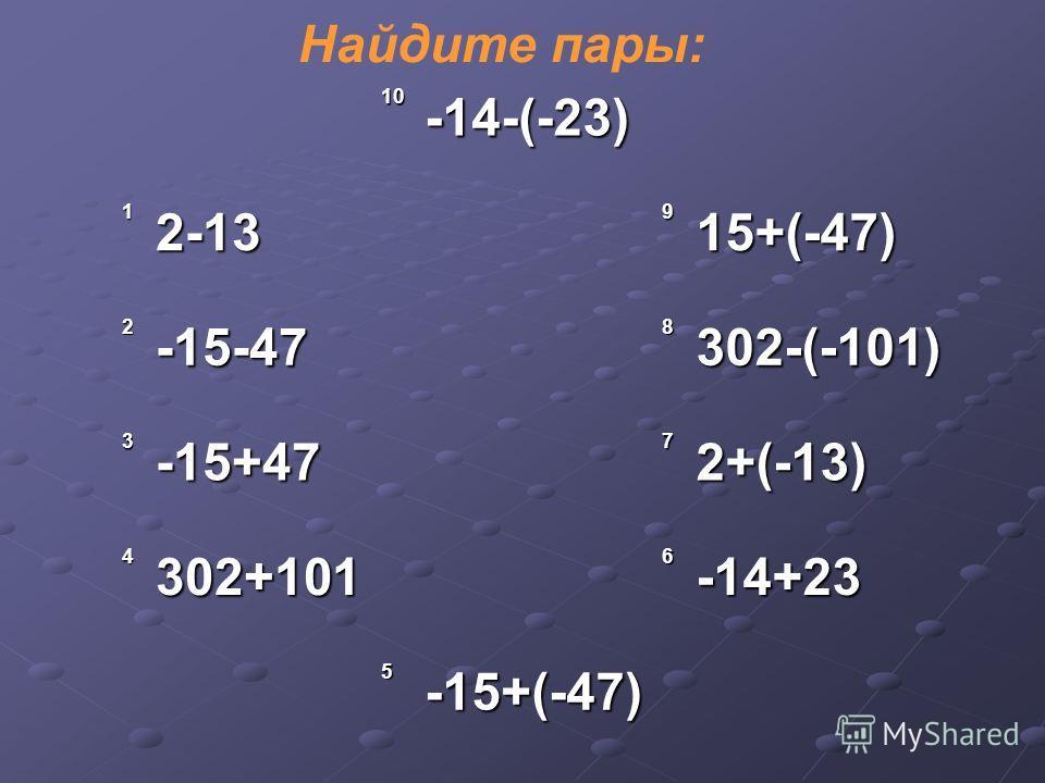 Найдите пары: 10-14-(-23) 12-13915+(-47) 2-15-478302-(-101) 3-15+4772+(-13) 4302+1016-14+23 5-15+(-47)