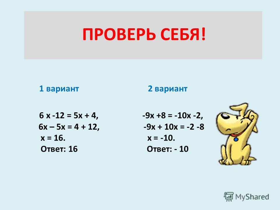 ПРОВЕРЬ СЕБЯ! 1 вариант 2 вариант 6 х -12 = 5х + 4, -9х +8 = -10х -2, 6х – 5х = 4 + 12, -9х + 10х = -2 -8 х = 16. х = -10. Ответ: 16 Ответ: - 10