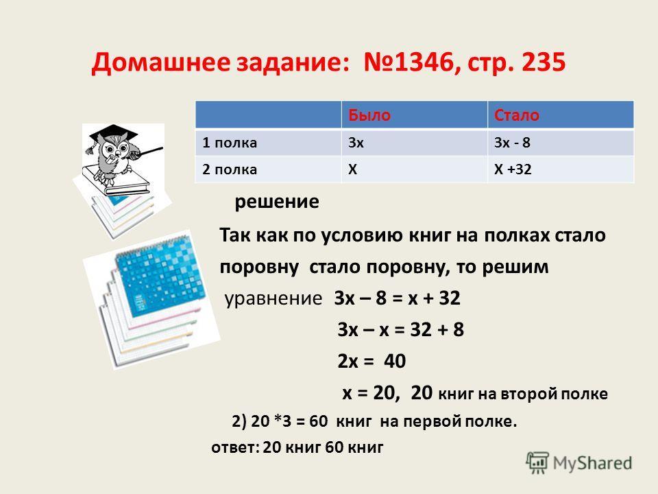 Домашнее задание: 1346, стр. 235 решение Так как по условию книг на полках стало поровну стало поровну, то решим уравнение 3х – 8 = х + 32 3х – х = 32 + 8 2х = 40 х = 20, 20 книг на второй полке 2) 20 *3 = 60 книг на первой полке. ответ: 20 книг 60 к