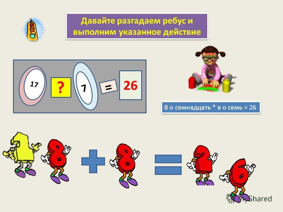 Давайте разгадаем ребус и выполним указанное действие В о семнадцать * в о семь = 26 17 ? 7 = 26