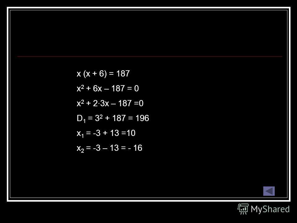 x (x + 6) = 187 x 2 + 6x – 187 = 0 x 2 + 2·3x – 187 =0 D 1 = 3 2 + 187 = 196 x 1 = -3 + 13 =10 x 2 = -3 – 13 = - 16