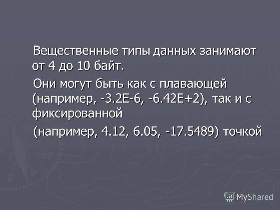 Вещественные типы данных занимают от 4 до 10 байт. Вещественные типы данных занимают от 4 до 10 байт. Они могут быть как с плавающей (например, -3.2Е-6, -6.42Е+2), так и с фиксированной Они могут быть как с плавающей (например, -3.2Е-6, -6.42Е+2), та