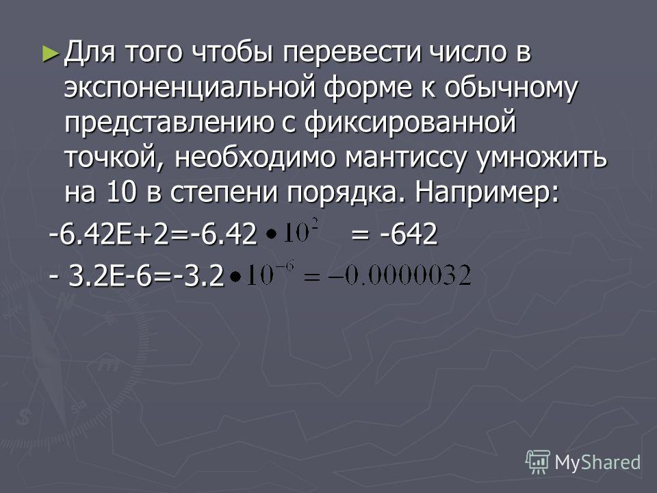 Для того чтобы перевести число в экспоненциальной форме к обычному представлению с фиксированной точкой, необходимо мантиссу умножить на 10 в степени порядка. Например: Для того чтобы перевести число в экспоненциальной форме к обычному представлению