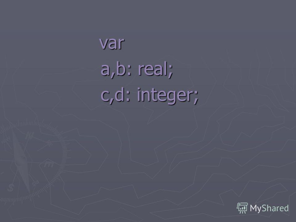 var var a,b: real; a,b: real; c,d: integer; c,d: integer;