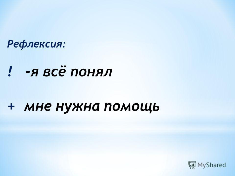Рефлексия: ! -я всё понял + мне нужна помощь