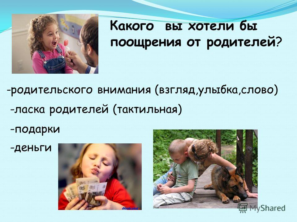 Какого вы хотели бы поощрения от родителей? -родительского внимания (взгляд,улыбка,слово) -ласка родителей (тактильная) -подарки -деньги