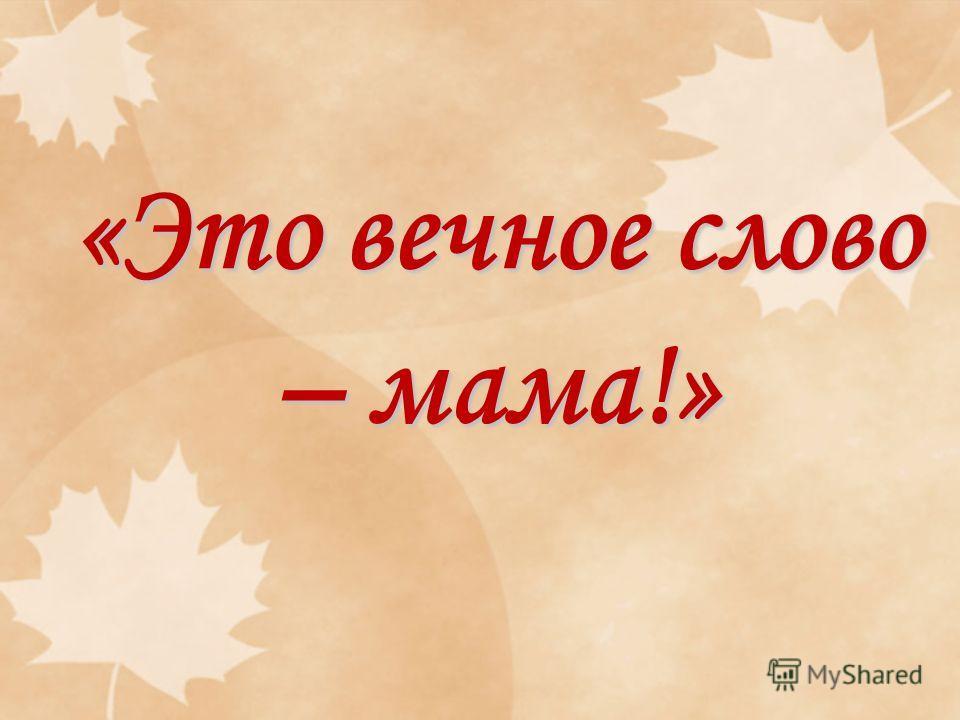 «Это вечное слово – мама!»