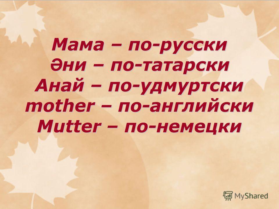 Мама – по-русски Ә ни – по-татарски Анай – по-удмуртски mother – по-английски Mutter – по-немецки