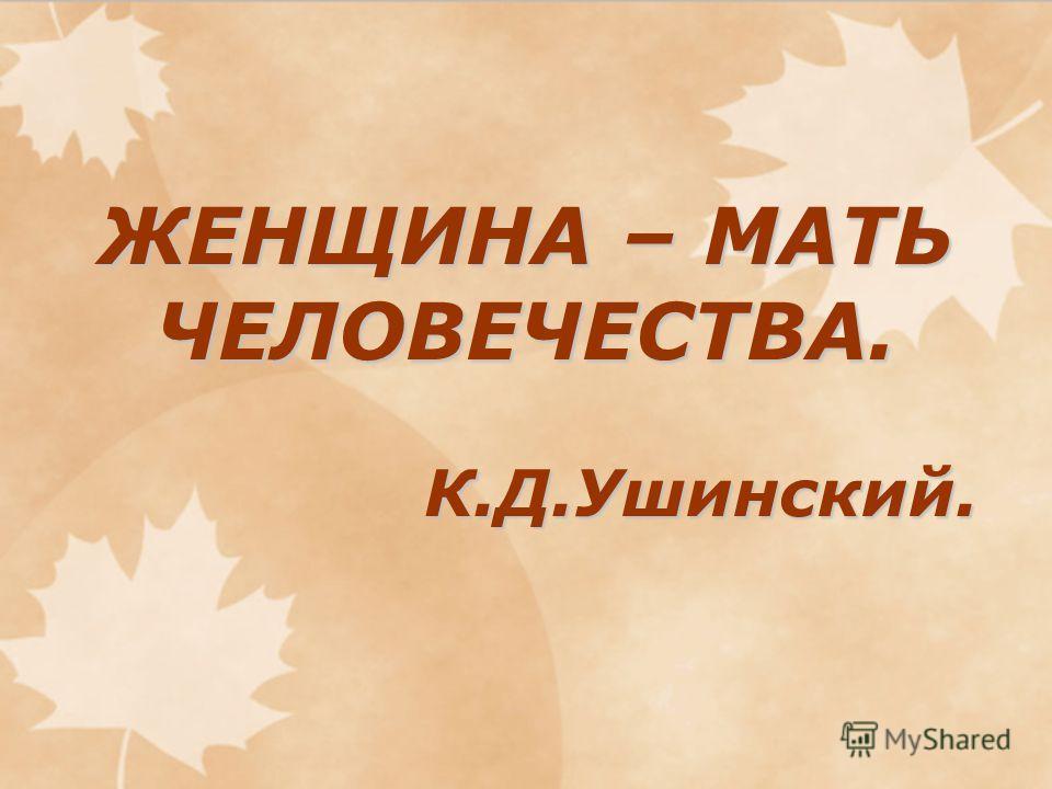 ЖЕНЩИНА – МАТЬ ЧЕЛОВЕЧЕСТВА. К.Д.Ушинский.