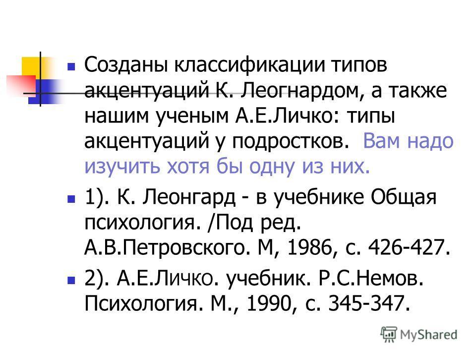 Созданы классификации типов акцентуаций К. Леогнардом, а также нашим ученым А.Е.Личко: типы акцентуаций у подростков. Вам надо изучить хотя бы одну из них. 1). К. Леонгард - в учебнике Общая психология. /Под ред. А.В.Петровского. М, 1986, с. 426-427.