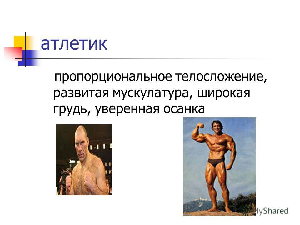 атлетик пропорциональное телосложение, развитая мускулатура, широкая грудь, уверенная осанка