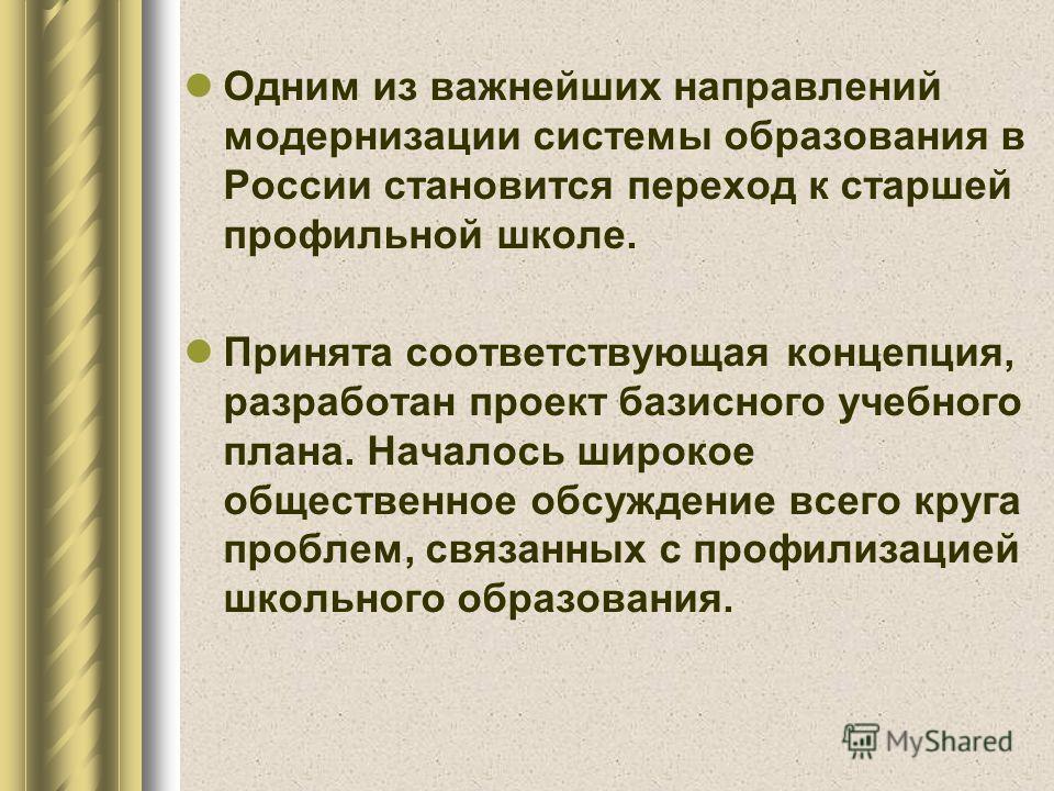Одним из важнейших направлений модернизации системы образования в России становится переход к старшей профильной школе. Принята соответствующая концепция, разработан проект базисного учебного плана. Началось широкое общественное обсуждение всего круг