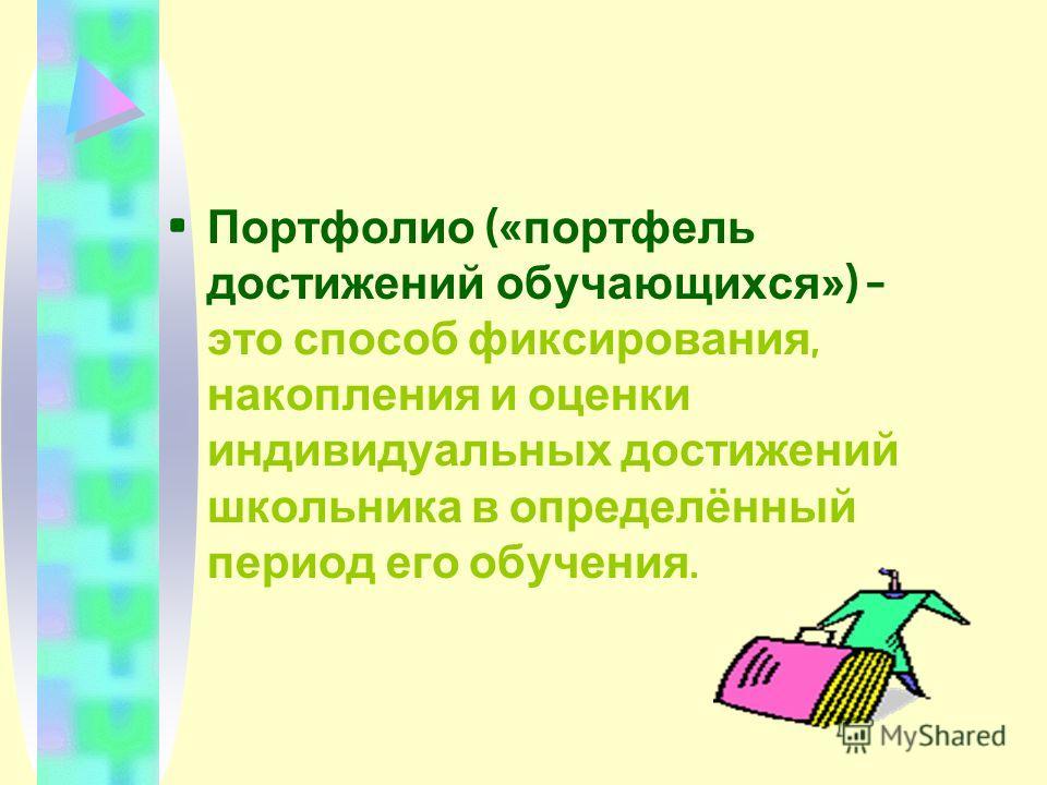 П ортфолио (« портфель достижений о бучающихся ») – это с пособ ф иксирования, накопления и о ценки индивидуальных д остижений школьника в о пределённый период е го о бучения.