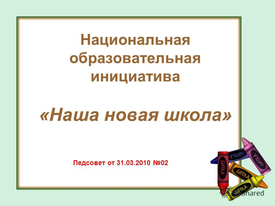 Национальная образовательная инициатива «Наша новая школа» Педсовет от 31.03.2010 02