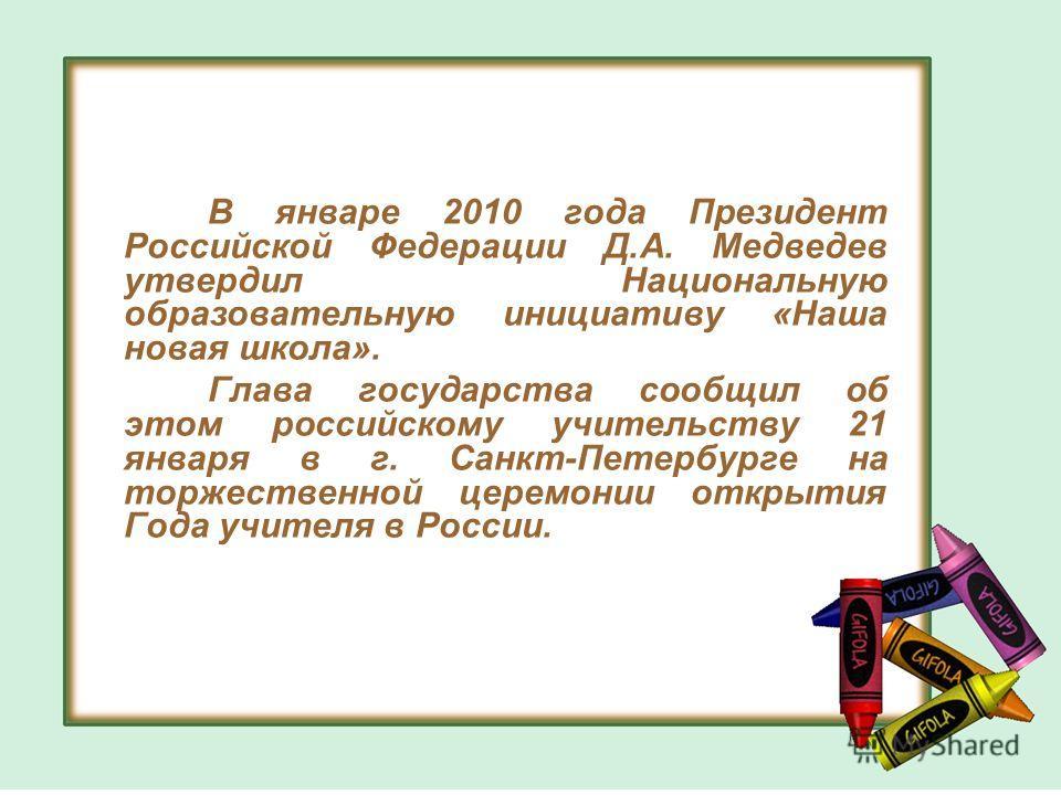 В январе 2010 года Президент Российской Федерации Д.А. Медведев утвердил Национальную образовательную инициативу «Наша новая школа». Глава государства сообщил об этом российскому учительству 21 января в г. Санкт-Петербурге на торжественной церемонии