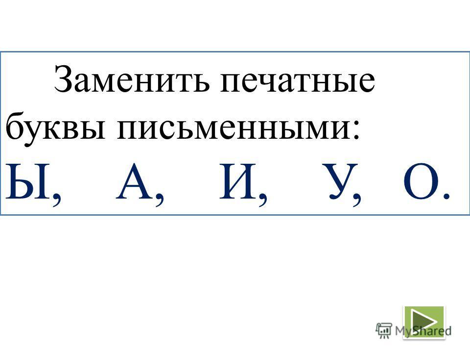 Заменить печатные буквы письменными: Ы, А, И, У, О.