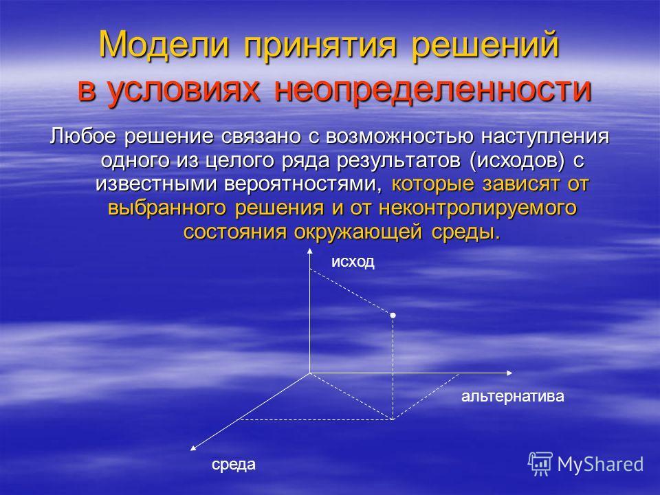 Модели принятия решений в условиях неопределенности Любое решение связано с возможностью наступления одного из целого ряда результатов (исходов) с известными вероятностями, которые зависят от выбранного решения и от неконтролируемого состояния окружа