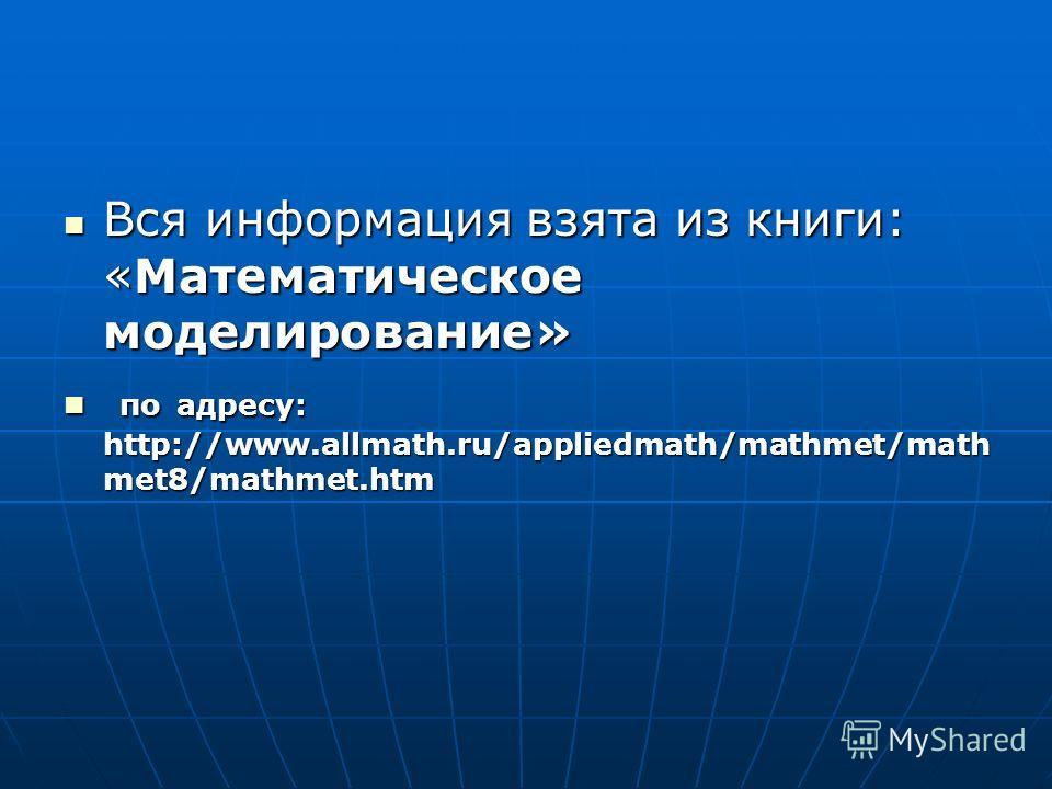 Вся информация взята из книги: «Математическое моделирование» Вся информация взята из книги: «Математическое моделирование» по адресу: http://www.allmath.ru/appliedmath/mathmet/math met8/mathmet.htm по адресу: http://www.allmath.ru/appliedmath/mathme
